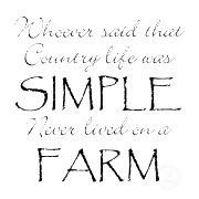 Whoever said that Country life was SIMPLE Never lived on a FARM