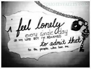 Feel Lonely Every Single Day Of My Life But I'm Ashamed To Admit
