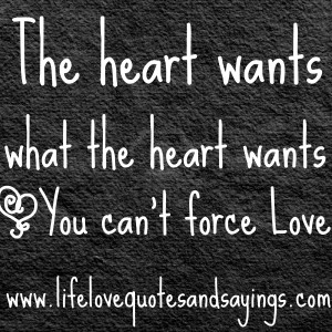 The heart wants what the heart wants ~You can't force Love ~♥~