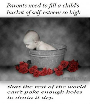 Parents need to fill a child's bucket of self-esteem so high that ...