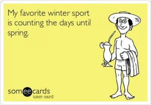 My favorite winter sport is counting the days until spring.