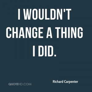 wouldn't change a thing I did.