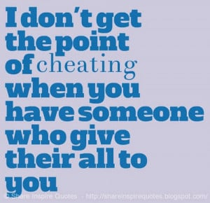 ... the point of cheating when you have someone who give their all to you