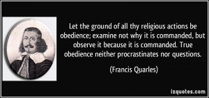 Let the ground of all thy religious actions be obedience; examine not ...