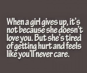 When a girl gives up, it's not because she doesn't love you. But she's ...