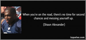 ... no time for second chances and messing yourself up. - Shaun Alexander