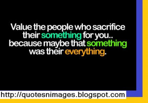 Value the people who sacrifice their something for you because maybe ...