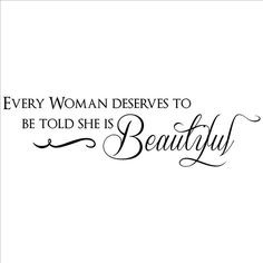 Every Woman Desrves To Be Told She Is Beautiful