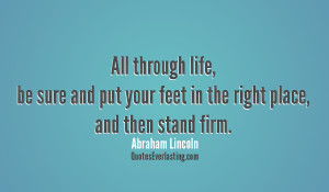 ... feet in the right place, and then stand firm. Abraham Lincoln quote
