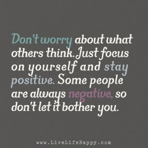 Don't worry about what others think. Just focus on yourself and stay ...