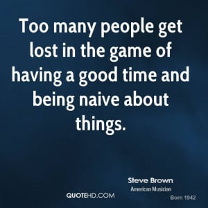 ... lost in the game of having a good time and being naive about things