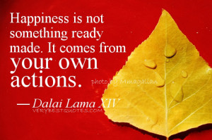 Happiness is not something ready made. It comes from your own actions ...