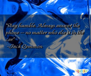 Stay humble . Always answer the phone -- no matter who else is in the ...