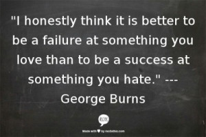 honestly think it is better to be a failure at something you love than ...