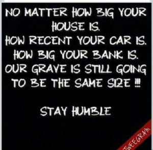 Stay humble people. Not snobby
