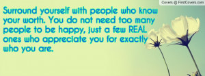 Surround yourself with people who know your worth. You do not need too ...