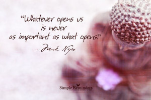 Whatever opens us is never as important as what opens. ~Mark Nepo # ...