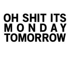 Oh shit its monday tomorrow