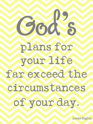 God's plans for your life far exceed the circumstances of your day.