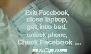 ... , close laptop, get into bed, unlock phone, check Facebook