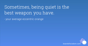 Sometimes, being quiet is the best weapon you have.