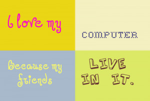 my friend i love my computer because my friends live in it