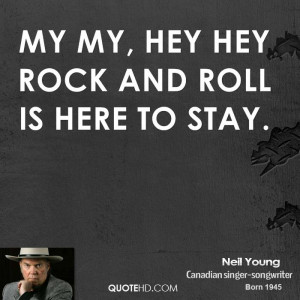 My my, hey hey Rock and roll is here to stay.