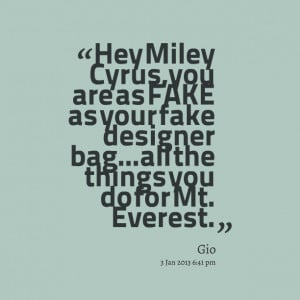Quotes Picture: hey miley cyrus, you are as fake as your fake designer ...