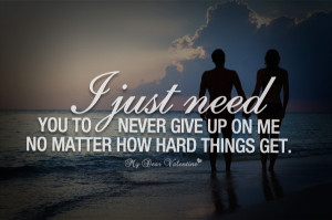 Love Quotes For Him - I just need you to never give up on me