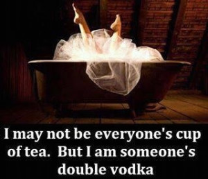 may not be everyone's cup of tea, but I'm someone's double vodka.