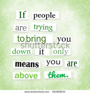 ... people are trying to bring you down it only means you are above them