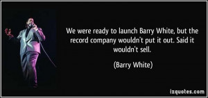 We were ready to launch Barry White, but the record company wouldn't ...