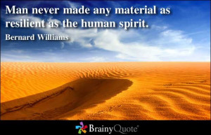 Man never made any material as resilient as the human spirit ...