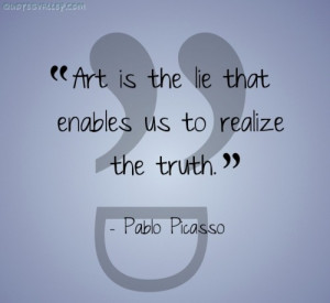 Art Is The Lie That Enables Us To Realize The Truth ~ Art Quote
