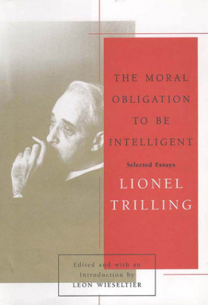 ... Moral Obligation to Be Intelligent: Selected Essays of Lionel Trilling