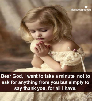Dear God, I want to take a minute, not to ask for anything from you ...