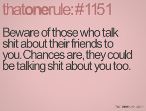 Beware of those who talk shit about their friends to you. Chances are ...