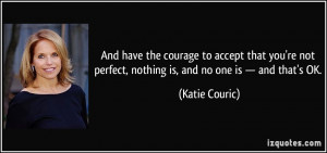 And have the courage to accept that you're not perfect, nothing is ...