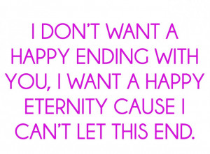 Awesome Happy Quotes About Love: I Do Not Need A Happy Ending With You ...