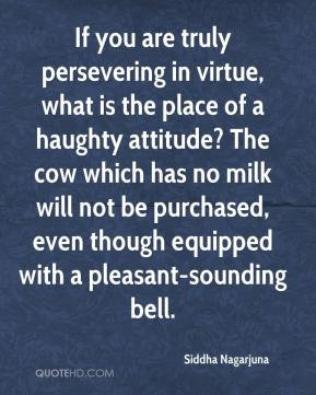 Siddha Nagarjuna - If you are truly persevering in virtue, what is the ...