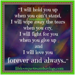 ... fight for you when you give up and I will love you forever and always