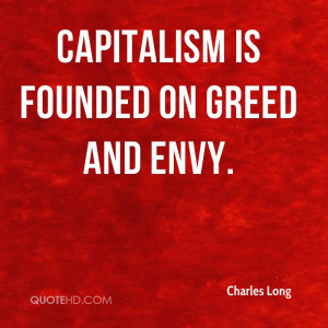Capitalism is founded on greed and envy.