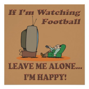Funny Sport If Im Watching Football Leave Me Alone Posters