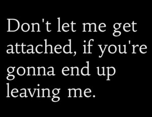 Don't let me get attached if you are gonna leave me …