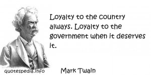 Mark Twain - Loyalty to the country always. Loyalty to the government ...