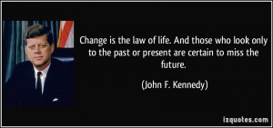 ... the past or present are certain to miss the future. - John F. Kennedy