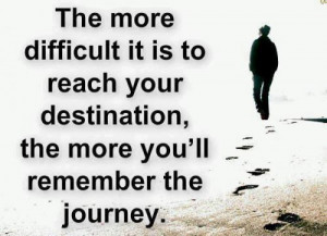The more difficult it is to reach your destination, the more you will ...