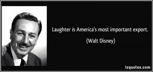 Laughter is America's most important export. - Walt Disney