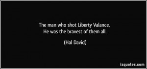 The man who shot Liberty Valance, He was the bravest of them all ...