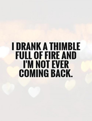 ... thimble full of fire and I'm not ever coming back Picture Quote #1